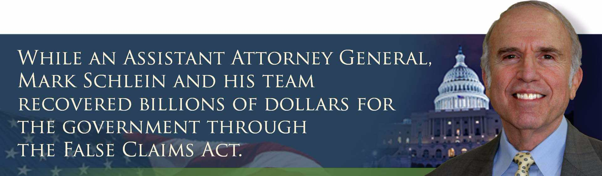 While an Assistant Attorney General, Mark Schlein and his team recovered billions of dollars for the government through the False Claims Act.